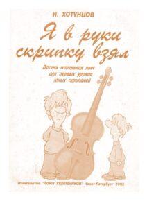 Хотунцов Н. - Я в руки скрипку взял. 8 маленьких пьес для первых уроков юных скрипачей